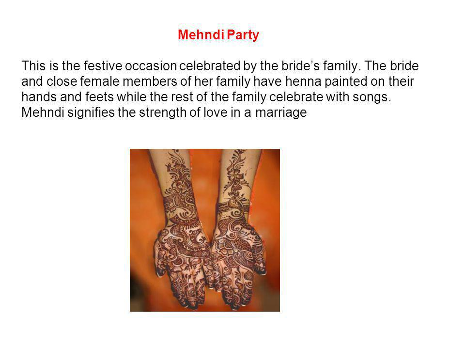 Mehndi Party This is the festive occasion celebrated by the brides family. The bride and close female members of her family have henna painted on thei