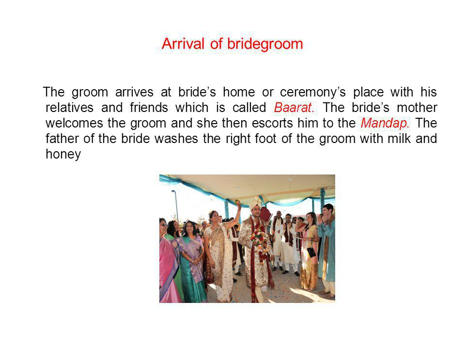 Arrival of bridegroom The groom arrives at brides home or ceremonys place with his relatives and friends which is called Baarat. The brides mother wel