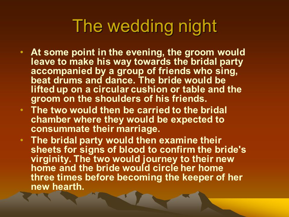 The wedding night At some point in the evening, the groom would leave to make his way towards the bridal party accompanied by a group of friends who s