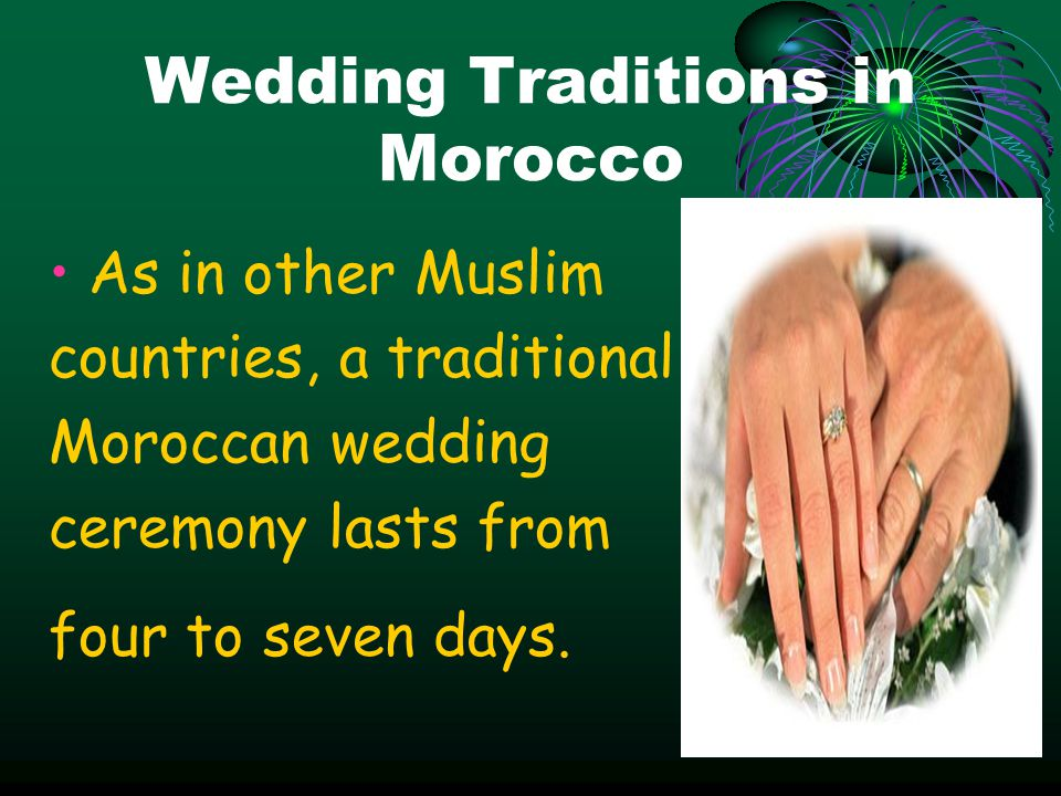 Wedding Traditions in Morocco As in other Muslim countries, a traditional Moroccan wedding ceremony lasts from four to seven days.