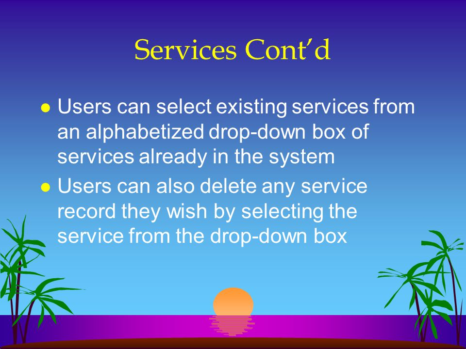 Services Contd l Users can select existing services from an alphabetized drop-down box of services already in the system l Users can also delete any s