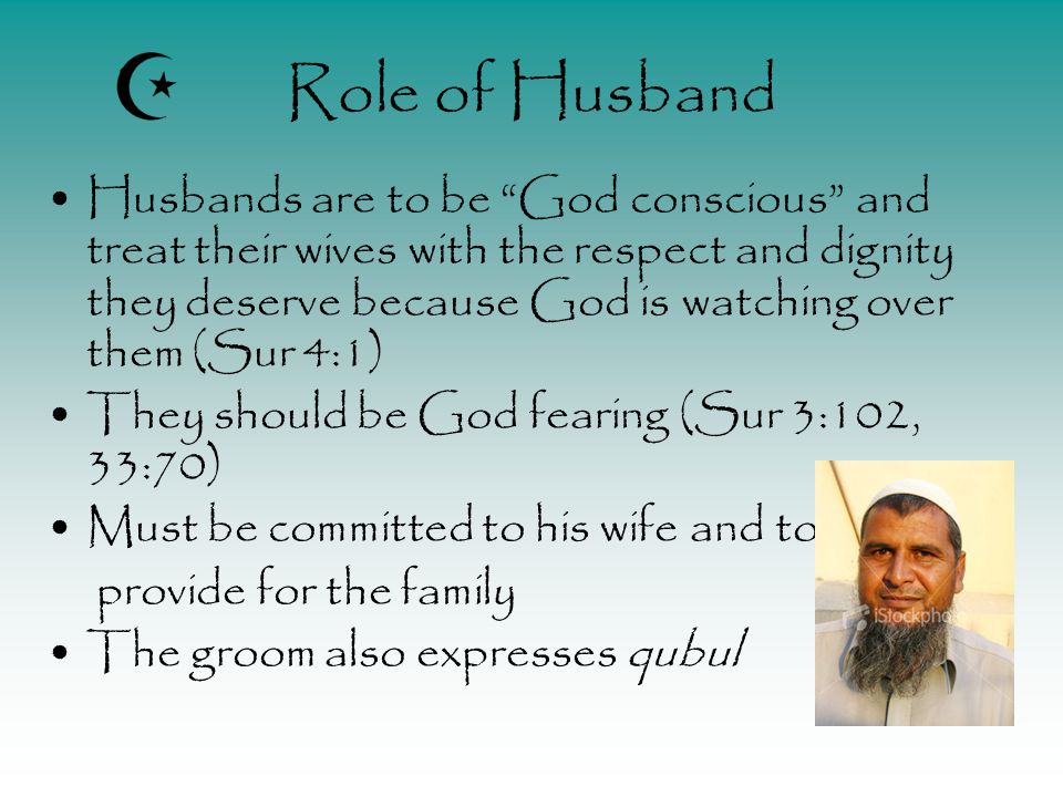 Role of Husband Husbands are to be God conscious and treat their wives with the respect and dignity they deserve because God is watching over them (Sur 4:1) They should be God fearing (Sur 3:102, 33:70) Must be committed to his wife and to provide for the family The groom also expresses qubul