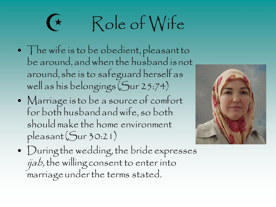 Role of Wife The wife is to be obedient, pleasant to be around, and when the husband is not around, she is to safeguard herself as well as his belongings (Sur 25:74) Marriage is to be a source of comfort for both husband and wife, so both should make the home environment pleasant (Sur 30:21) During the wedding, the bride expresses ijab, the willing consent to enter into marriage under the terms stated.