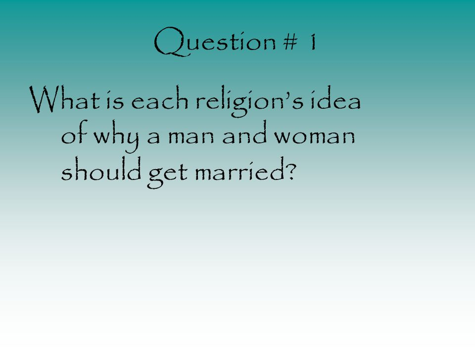 Question # 1 What is each religions idea of why a man and woman should get married