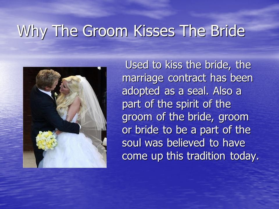 Why The Groom Kisses The Bride Used to kiss the bride, the marriage contract has been adopted as a seal.