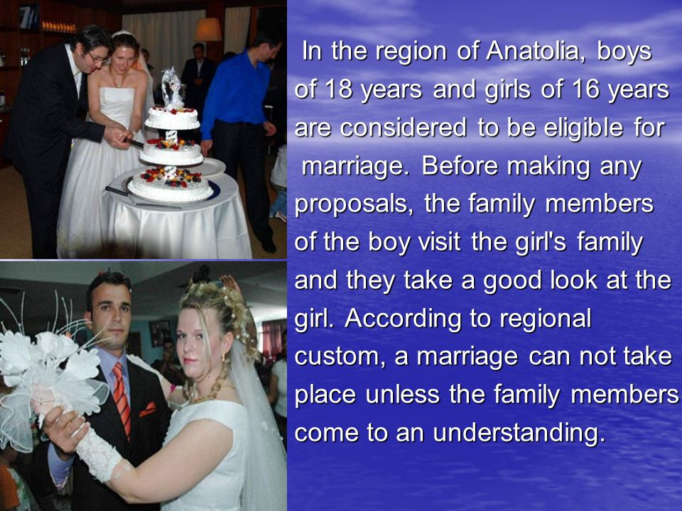 In the region of Anatolia, boys In the region of Anatolia, boys of 18 years and girls of 16 years are considered to be eligible for marriage.