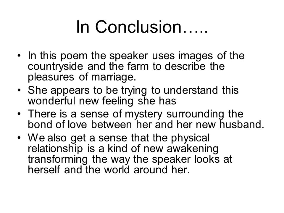 In Conclusion….. In this poem the speaker uses images of the countryside and the farm to describe the pleasures of marriage. She appears to be trying