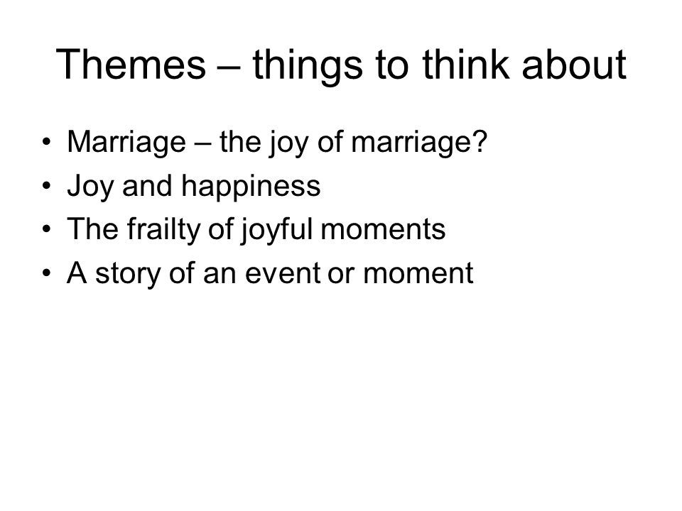 Themes – things to think about Marriage – the joy of marriage? Joy and happiness The frailty of joyful moments A story of an event or moment