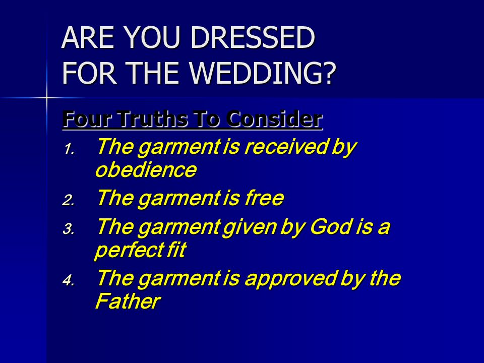 ARE YOU DRESSED FOR THE WEDDING? Four Truths To Consider 1. The garment is received by obedience 2. The garment is free 3. The garment given by God is