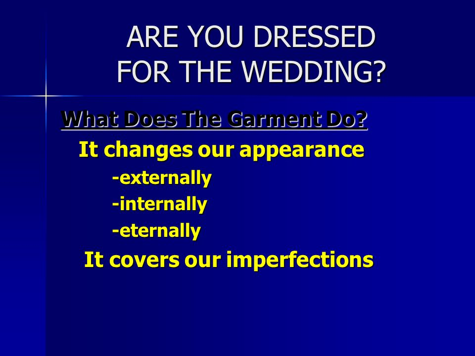 ARE YOU DRESSED FOR THE WEDDING? What Does The Garment Do? It changes our appearance -externally -internally -eternally It covers our imperfections