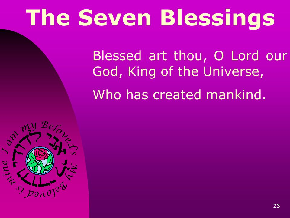 23 The Seven Blessings Blessed art thou, O Lord our God, King of the Universe, Who has created mankind.