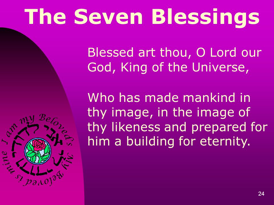 24 The Seven Blessings Blessed art thou, O Lord our God, King of the Universe, Who has made mankind in thy image, in the image of thy likeness and pre