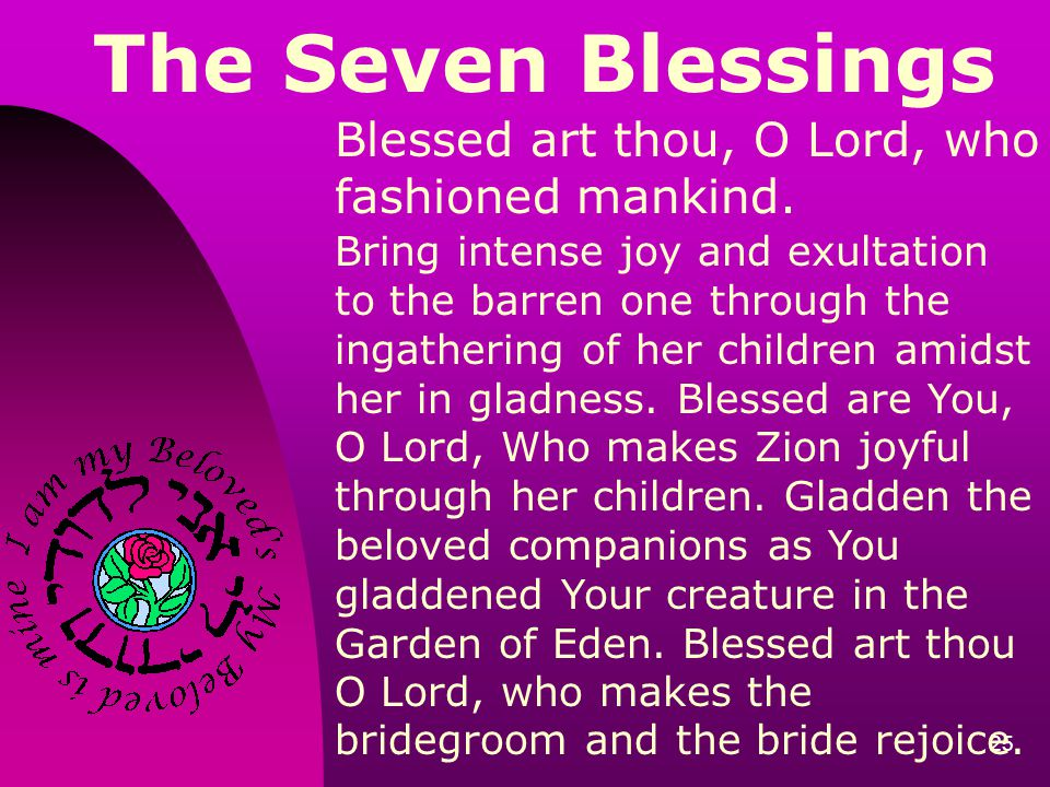 25 The Seven Blessings Blessed art thou, O Lord, who fashioned mankind. Bring intense joy and exultation to the barren one through the ingathering of