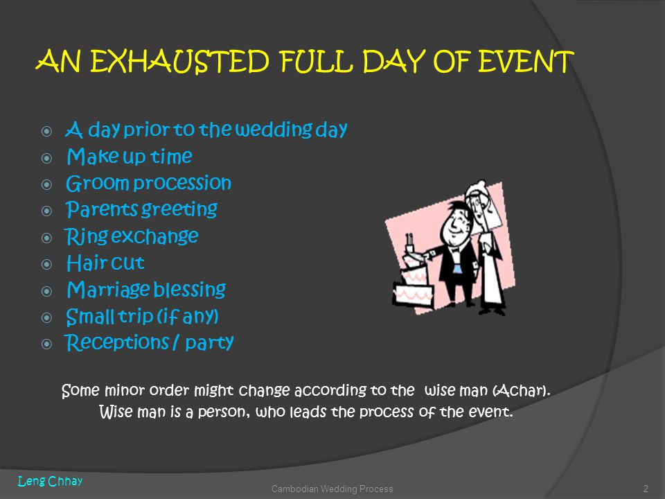 AN EXHAUSTED FULL DAY OF EVENT A day prior to the wedding day Make up time Groom procession Parents greeting Ring exchange Hair cut Marriage blessing Small trip (if any) Receptions / party Some minor order might change according to the wise man (Achar).