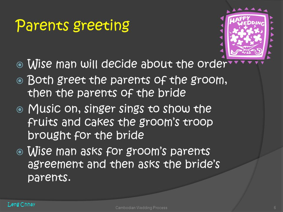 Parents greeting Wise man will decide about the order Both greet the parents of the groom, then the parents of the bride Music on, singer sings to show the fruits and cakes the grooms troop brought for the bride Wise man asks for grooms parents agreement and then asks the brides parents.