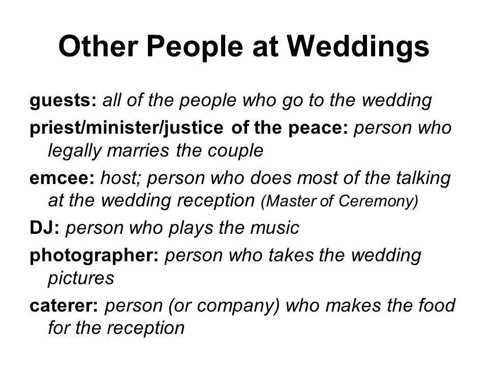 Other People at Weddings guests: all of the people who go to the wedding priest/minister/justice of the peace: person who legally marries the couple emcee: host; person who does most of the talking at the wedding reception (Master of Ceremony) DJ: person who plays the music photographer: person who takes the wedding pictures caterer: person (or company) who makes the food for the reception