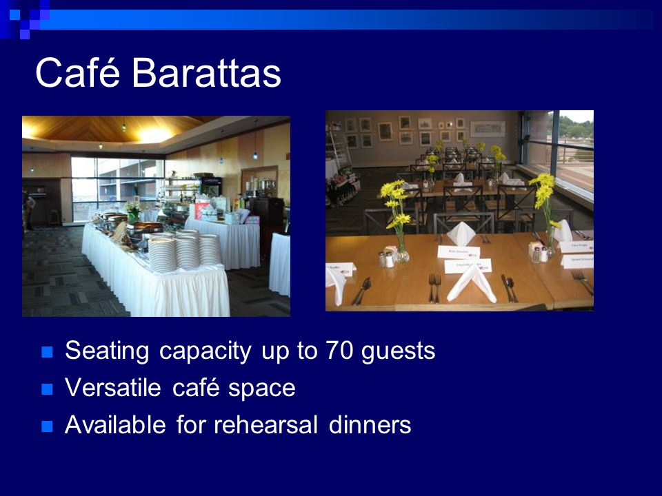 Seating capacity up to 70 guests Versatile café space Available for rehearsal dinners Café Barattas