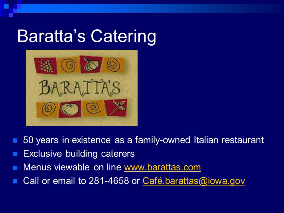 Barattas Catering 50 years in existence as a family-owned Italian restaurant Exclusive building caterers Menus viewable on line www.barattas.comwww.barattas.com Call or email to 281-4658 or Café.barattas@iowa.govCafé.barattas@iowa.gov