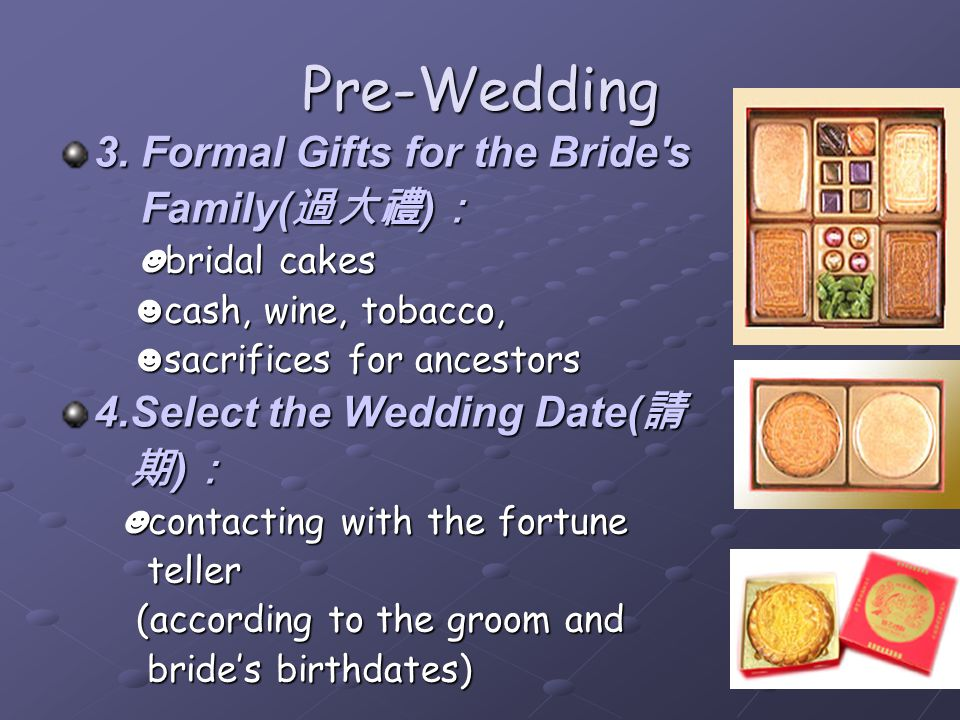 Pre-Wedding 3. Formal Gifts for the Bride's Family( ) Family( ) bridal cakes bridal cakes cash, wine, tobacco, cash, wine, tobacco, sacrifices for anc