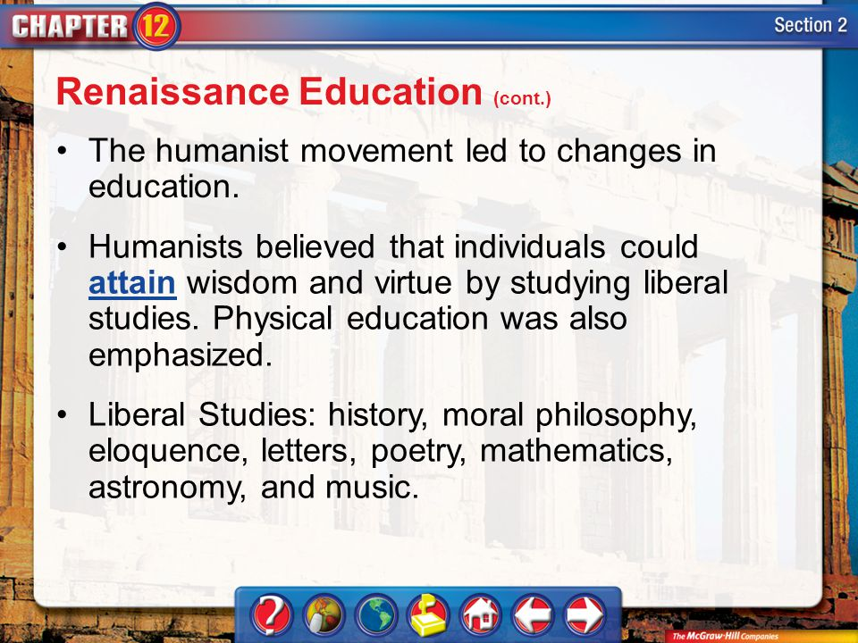 Section 2 The humanist movement led to changes in education. Humanists believed that individuals could attain wisdom and virtue by studying liberal st