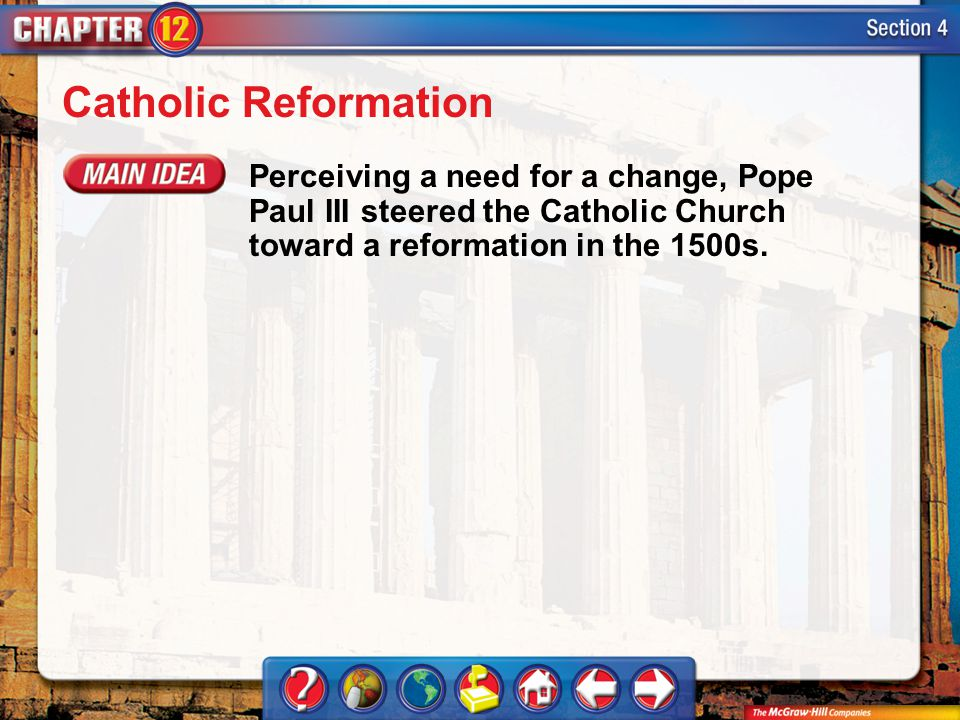 Section 4 Catholic Reformation Perceiving a need for a change, Pope Paul III steered the Catholic Church toward a reformation in the 1500s.