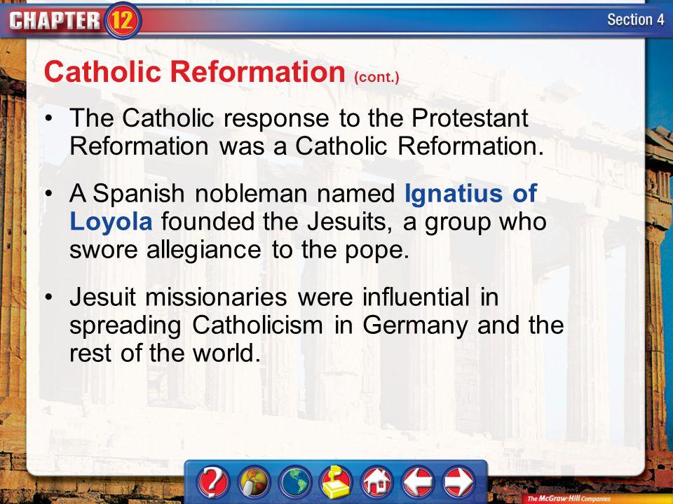 Section 4 The Catholic response to the Protestant Reformation was a Catholic Reformation. A Spanish nobleman named Ignatius of Loyola founded the Jesu