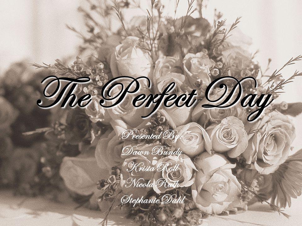 The Perfect Day Presented By: Dawn Bundy Krista Roll Nicola Rath Stephanie Dahl
