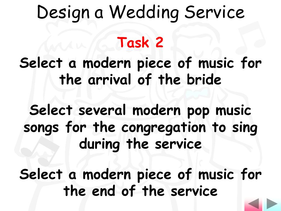Task 2 Select a modern piece of music for the arrival of the bride Select several modern pop music songs for the congregation to sing during the service Select a modern piece of music for the end of the service Design a Wedding Service