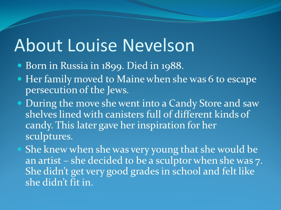 About Louise Nevelson Born in Russia in 1899. Died in 1988.