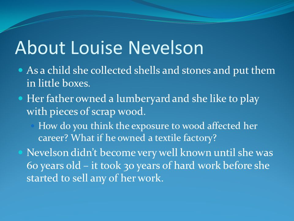 About Louise Nevelson As a child she collected shells and stones and put them in little boxes.