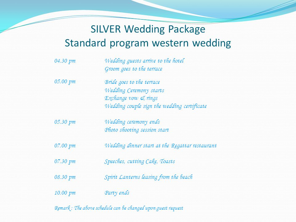 SILVER Wedding Package Standard program western wedding 04.30 pm Wedding guests arrive to the hotel Groom goes to the terrace 05.00 pm Bride goes to the terrace Wedding Ceremony starts Exchange vow & rings Wedding couple sign the wedding certificate 05.30 pm Wedding ceremony ends Photo shooting session start 07.00 pmWedding dinner start at the Regattar restaurant 07.30 pmSpeeches, cutting Cake, Toasts 08.30 pmSpirit Lanterns leasing from the beach 10.00 pmParty ends Remark : The above schedule can be changed upon guest request