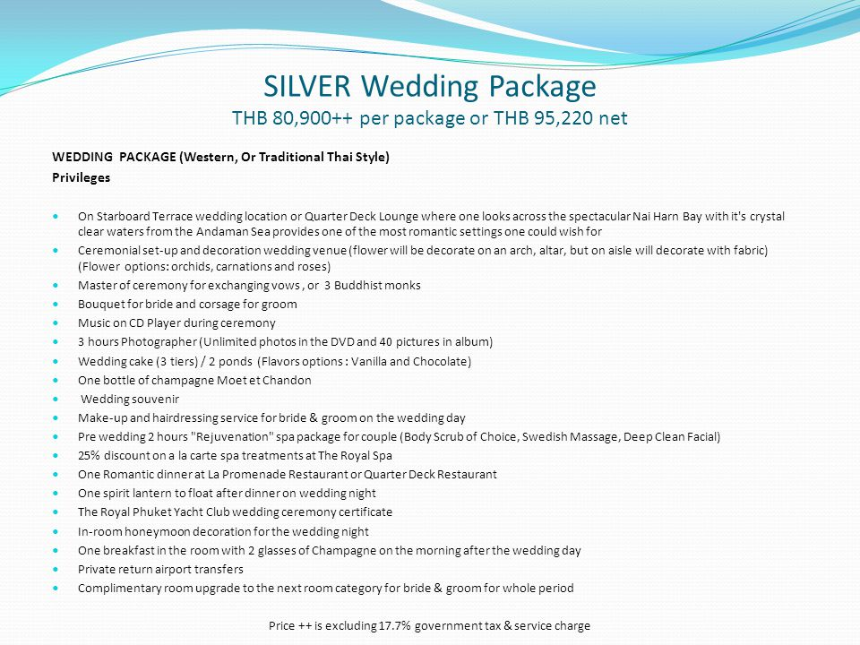 SILVER Wedding Package THB 80,900++ per package or THB 95,220 net WEDDING PACKAGE (Western, Or Traditional Thai Style) Privileges On Starboard Terrace wedding location or Quarter Deck Lounge where one looks across the spectacular Nai Harn Bay with it s crystal clear waters from the Andaman Sea provides one of the most romantic settings one could wish for Ceremonial set-up and decoration wedding venue (flower will be decorate on an arch, altar, but on aisle will decorate with fabric) (Flower options: orchids, carnations and roses) Master of ceremony for exchanging vows, or 3 Buddhist monks Bouquet for bride and corsage for groom Music on CD Player during ceremony 3 hours Photographer (Unlimited photos in the DVD and 40 pictures in album) Wedding cake (3 tiers) / 2 ponds (Flavors options : Vanilla and Chocolate) One bottle of champagne Moet et Chandon Wedding souvenir Make-up and hairdressing service for bride & groom on the wedding day Pre wedding 2 hours Rejuvenation spa package for couple (Body Scrub of Choice, Swedish Massage, Deep Clean Facial) 25% discount on a la carte spa treatments at The Royal Spa One Romantic dinner at La Promenade Restaurant or Quarter Deck Restaurant One spirit lantern to float after dinner on wedding night The Royal Phuket Yacht Club wedding ceremony certificate In-room honeymoon decoration for the wedding night One breakfast in the room with 2 glasses of Champagne on the morning after the wedding day Private return airport transfers Complimentary room upgrade to the next room category for bride & groom for whole period Price ++ is excluding 17.7% government tax & service charge