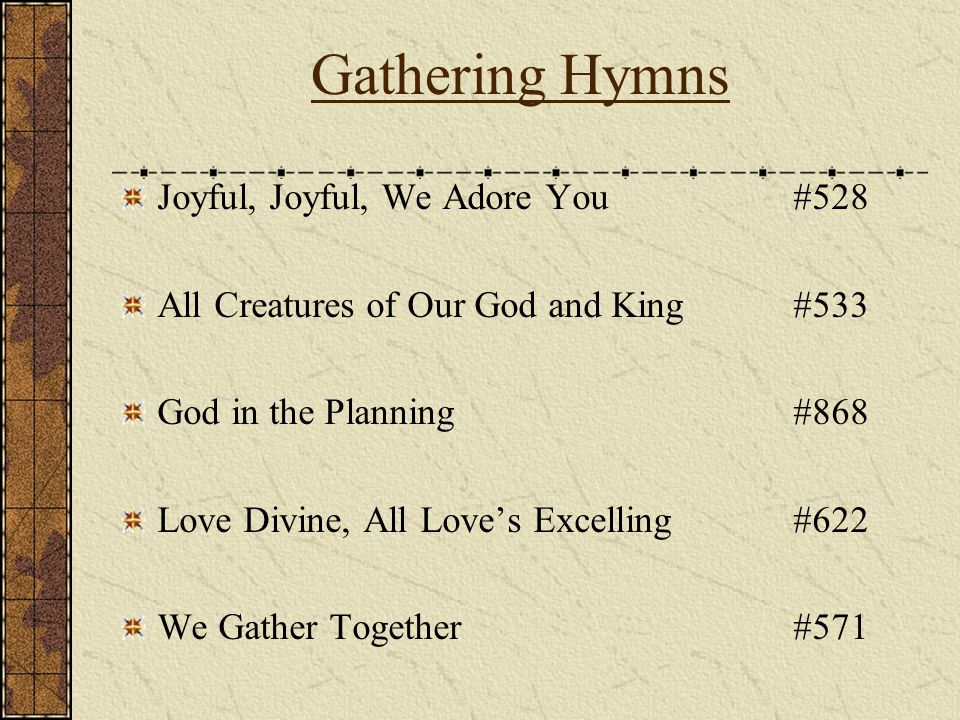 Gathering Hymns Joyful, Joyful, We Adore You#528 All Creatures of Our God and King#533 God in the Planning#868 Love Divine, All Loves Excelling#622 We