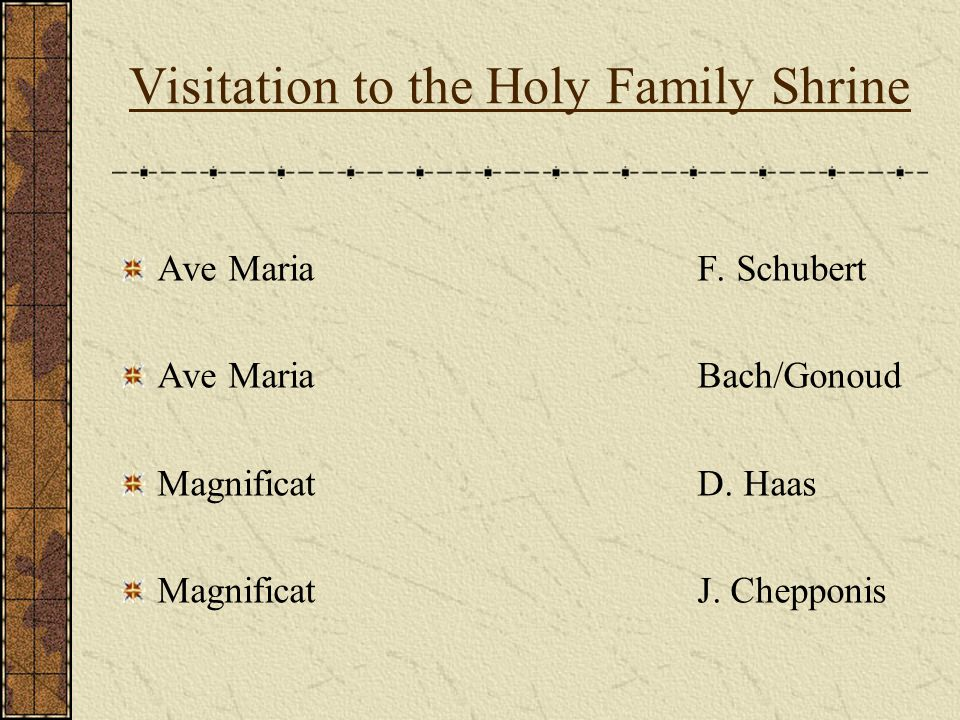 Visitation to the Holy Family Shrine Ave MariaF. Schubert Ave MariaBach/Gonoud MagnificatD. Haas MagnificatJ. Chepponis