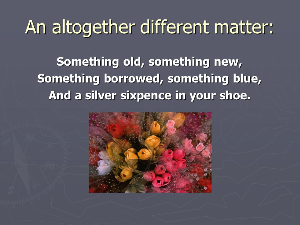 An altogether different matter: Something old, something new, Something borrowed, something blue, And a silver sixpence in your shoe.