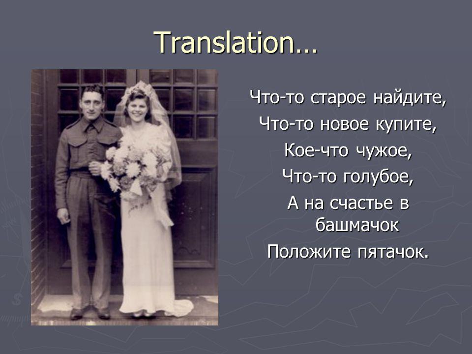 Translation… Что-то старое найдите, Что-то новое купите, Кое-что чужое, Что-то голубое, А на счастье в башмачок Положите пятачок.