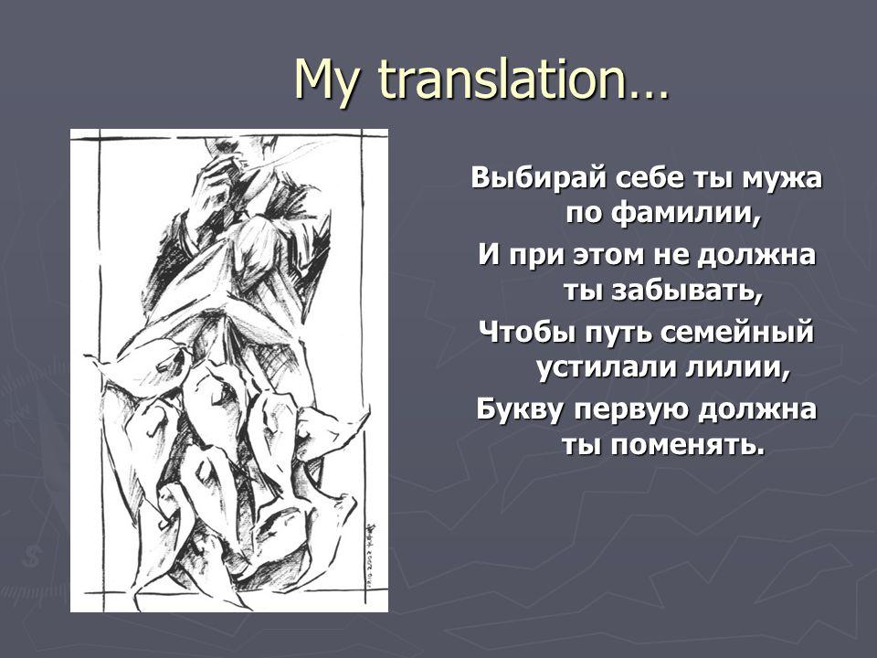 My translation… Выбирай себе ты мужа по фамилии, И при этом не должна ты забывать, Чтобы путь семейный устилали лилии, Букву первую должна ты поменять.