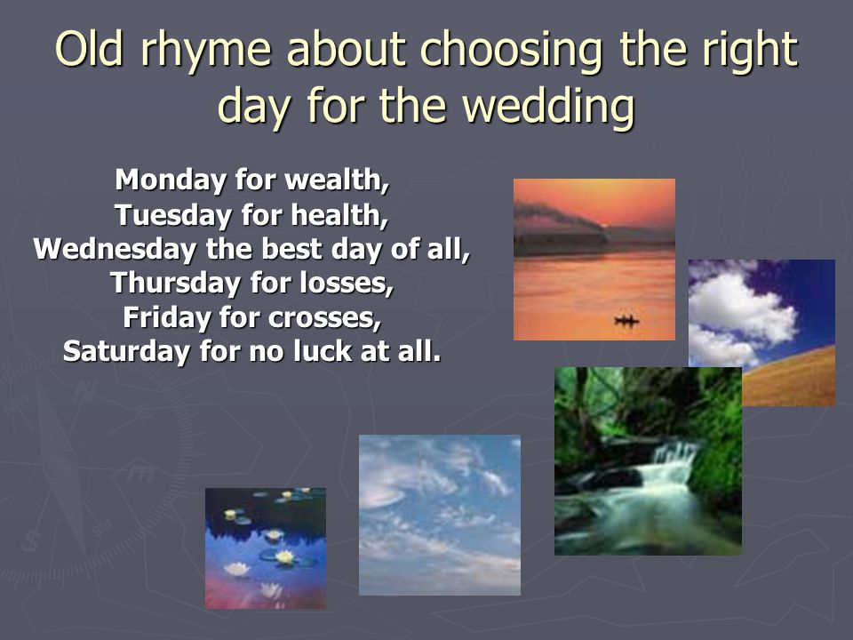 Old rhyme about choosing the right day for the wedding Monday for wealth, Tuesday for health, Wednesday the best day of all, Thursday for losses, Frid
