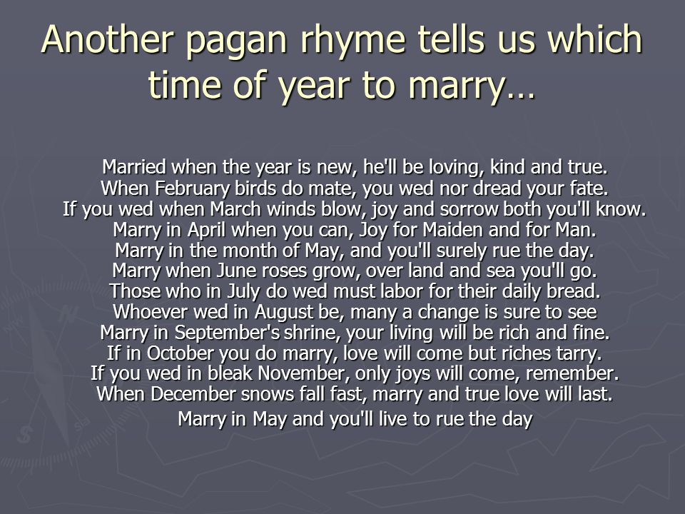 Another pagan rhyme tells us which time of year to marry… Married when the year is new, he'll be loving, kind and true. When February birds do mate, y