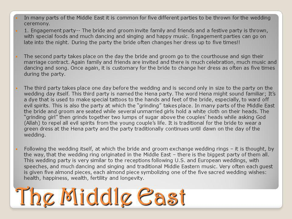 The Middle East In many parts of the Middle East it is common for five different parties to be thrown for the wedding ceremony.