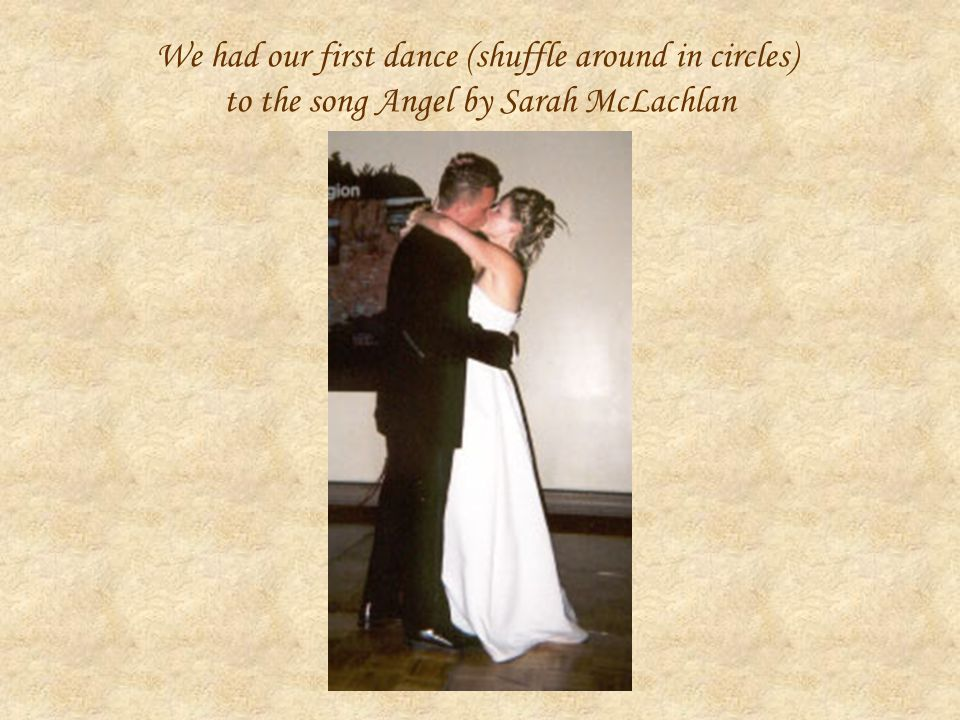 We had our first dance (shuffle around in circles) to the song Angel by Sarah McLachlan
