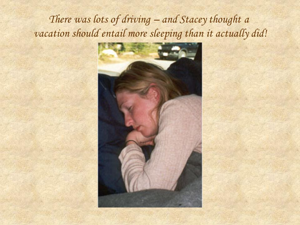 There was lots of driving – and Stacey thought a vacation should entail more sleeping than it actually did!