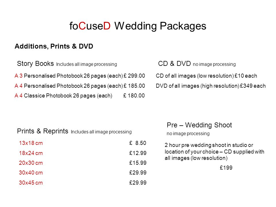 foCuseD Wedding Packages Additions, Prints & DVD A 3 Personalised Photobook 26 pages (each) £ A 4 Personalised Photobook 26 pages (each) £ A 4 Classice Photobook 26 pages (each) £ Story Books Includes all image processing 13x18 cm £ x24 cm £ x30 cm £ x40 cm £ x45 cm £29.99 Prints & Reprints Includes all image processing CD of all images (low resolution) £10 each DVD of all images (high resolution) £349 each CD & DVD no image processing 2 hour pre wedding shoot in studio or location of your choice – CD supplied with all images (low resolution) £199 Pre – Wedding Shoot no image processing
