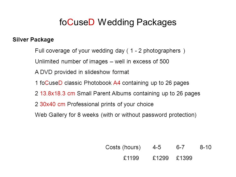 foCuseD Wedding Packages Silver Package Full coverage of your wedding day ( photographers ) Unlimited number of images – well in excess of 500 A DVD provided in slideshow format 1 foCuseD classic Photobook A4 containing up to 26 pages x18.3 cm Small Parent Albums containing up to 26 pages 2 30x40 cm Professional prints of your choice Web Gallery for 8 weeks (with or without password protection) Costs (hours) £1199£1299£1399
