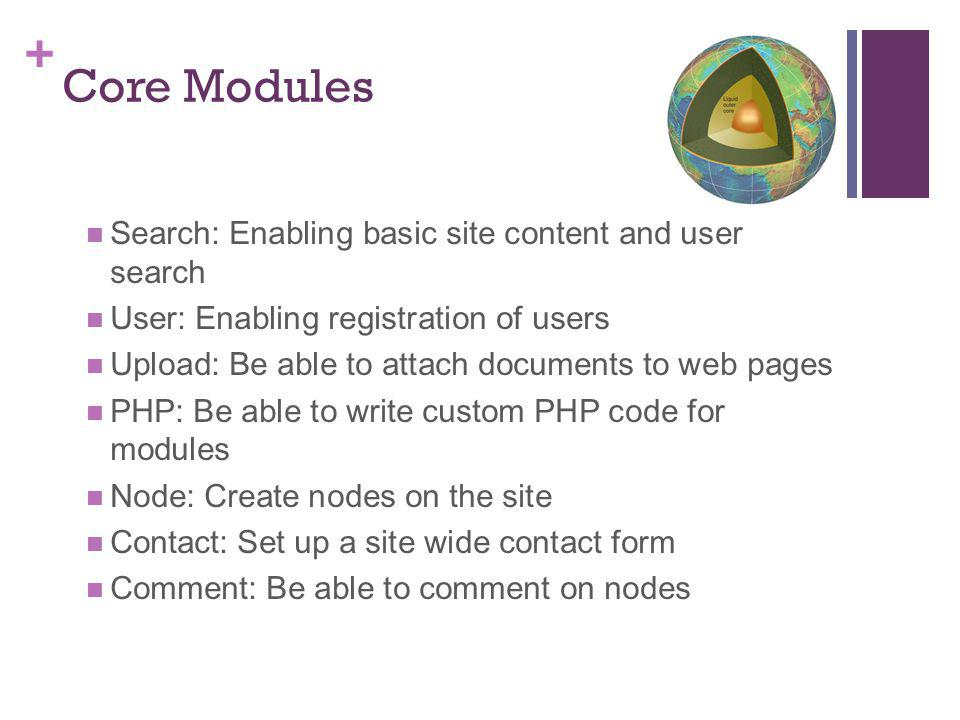 + Core Modules Search: Enabling basic site content and user search User: Enabling registration of users Upload: Be able to attach documents to web pages PHP: Be able to write custom PHP code for modules Node: Create nodes on the site Contact: Set up a site wide contact form Comment: Be able to comment on nodes