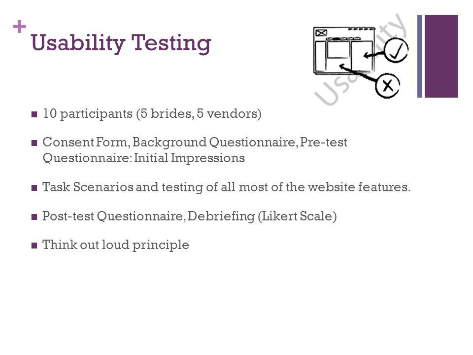 + Usability Testing 10 participants (5 brides, 5 vendors) Consent Form, Background Questionnaire, Pre-test Questionnaire: Initial Impressions Task Scenarios and testing of all most of the website features.
