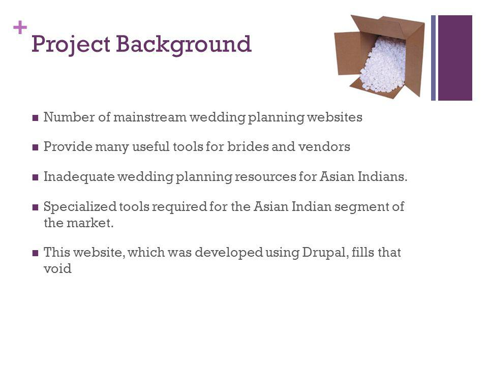 + Project Background Number of mainstream wedding planning websites Provide many useful tools for brides and vendors Inadequate wedding planning resources for Asian Indians.