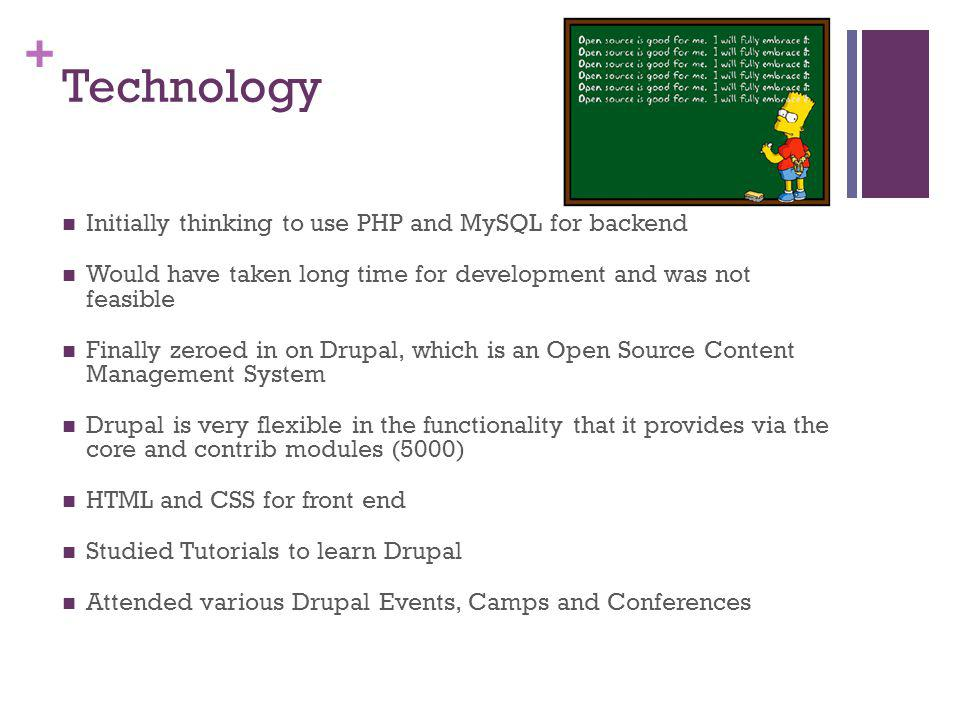 + Technology Initially thinking to use PHP and MySQL for backend Would have taken long time for development and was not feasible Finally zeroed in on Drupal, which is an Open Source Content Management System Drupal is very flexible in the functionality that it provides via the core and contrib modules (5000) HTML and CSS for front end Studied Tutorials to learn Drupal Attended various Drupal Events, Camps and Conferences