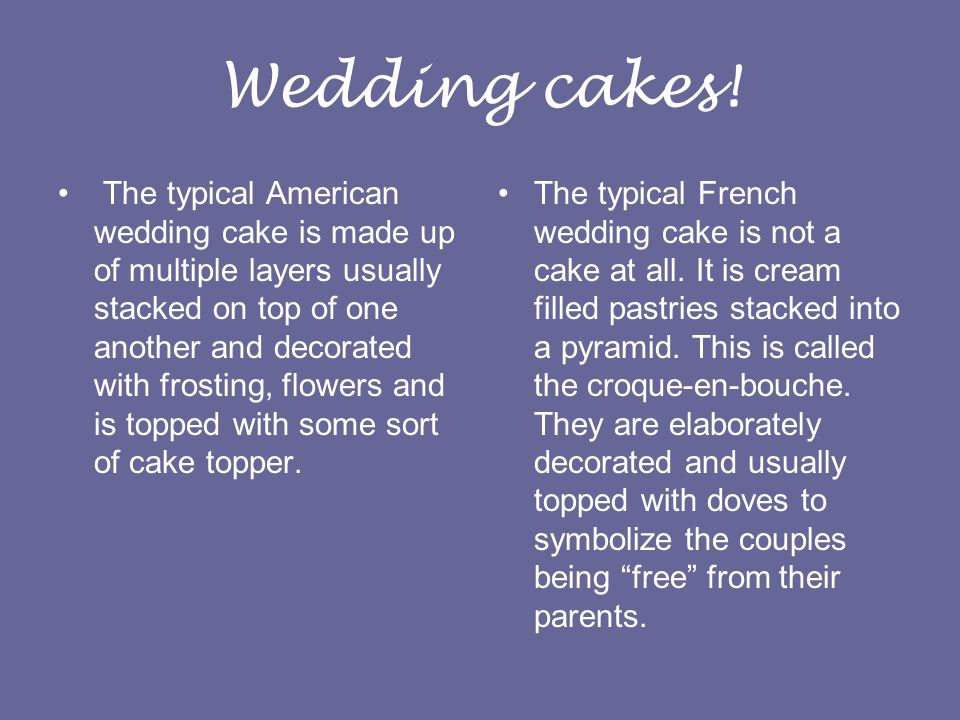 Wedding cakes! The typical American wedding cake is made up of multiple layers usually stacked on top of one another and decorated with frosting, flow