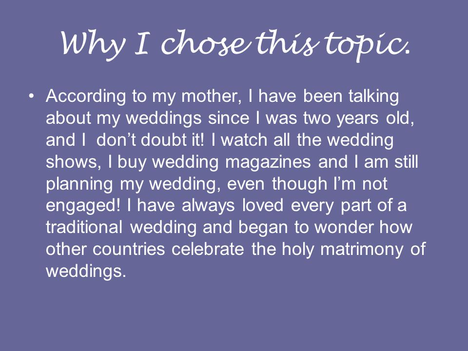 Why I chose this topic. According to my mother, I have been talking about my weddings since I was two years old, and I dont doubt it! I watch all the